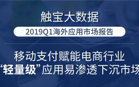 """触宝大数据2019Q1海外应用市场报告:移动支付赋能电商行业, """"轻量级""""应用易渗透下沉市场"""