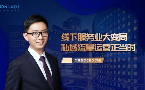 久其数字CEO邓晨:线下服务业大变局,私域流量运营正当时